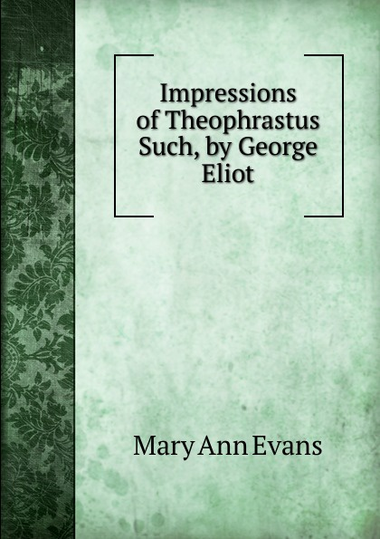 Mary Ann Evans Impressions of Theophrastus Such, by George Eliot george eliot impressions of theophrastus such