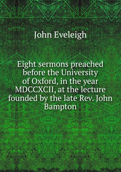 John Eveleigh Eight sermons preached before the University of Oxford, in the year MDCCXCII, at the lecture founded by the late Rev. John Bampton henry wace the foundations of faith considered in eight sermons preached before the university of oxford in the year 1879 at the lecture founded by john bampton