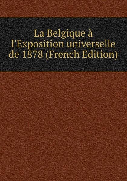La Belgique a l.Exposition universelle de 1878 (French Edition) charles blanc les beaux arts a l exposition universelle de 1878 french edition