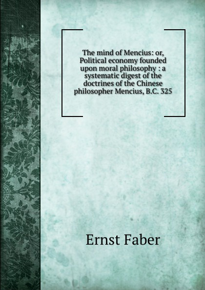 Ernst Faber The mind of Mencius: or, Political economy founded upon moral philosophy : a systematic digest of the doctrines of the Chinese philosopher Mencius, B.C. 325 mencius says