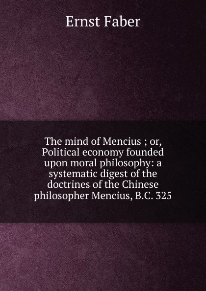 Ernst Faber The mind of Mencius ; or, Political economy founded upon moral philosophy: a systematic digest of the doctrines of the Chinese philosopher Mencius, B.C. 325 mencius says