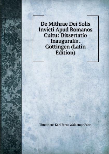 Timotheus Karl Ernst Waldemar Fabri De Mithrae Dei Solis Invicti Apud Romanos Cultu: Dissertatio Inauguralis . Gottingen (Latin Edition)