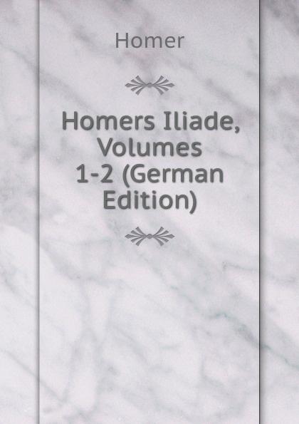 Homer Homers Iliade, Volumes 1-2 (German Edition) homer omero in lombardia dellabate f boaretti iliade italian edition