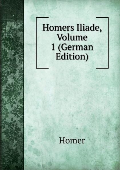Homer Homers Iliade, Volume 1 (German Edition) homer omero in lombardia dellabate f boaretti iliade italian edition