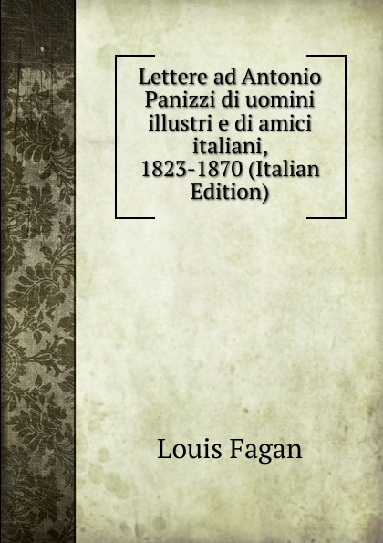 купить Louis Fagan Lettere ad Antonio Panizzi di uomini illustri e di amici italiani, 1823-1870 (Italian Edition) по цене 1048 рублей