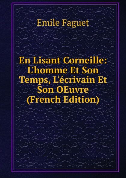 Emile Faguet En Lisant Corneille: L.homme Et Son Temps, L.ecrivain Et Son OEuvre (French Edition) emile faguet emile faguet de l acad franc en lisant corneille l homme et son otemps l