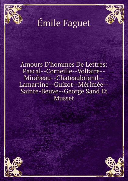 Emile Faguet Amours D.hommes De Lettres: Pascal--Corneille--Voltaire--Mirabeau--Chateaubriand--Lamartine--Guizot--Merimee--Sainte-Beuve--George Sand Et Musset emile faguet emile faguet de l acad franc en lisant corneille l homme et son otemps l