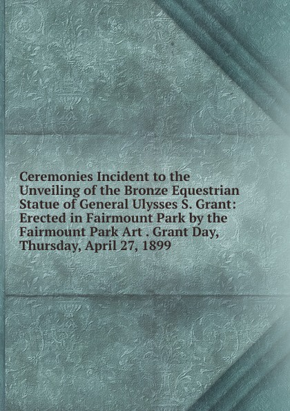 Ceremonies Incident to the Unveiling of the Bronze Equestrian Statue of General Ulysses S. Grant: Erected in Fairmount Park by the Fairmount Park Art . Grant Day, Thursday, April 27, 1899 grant tavinor the art of videogames