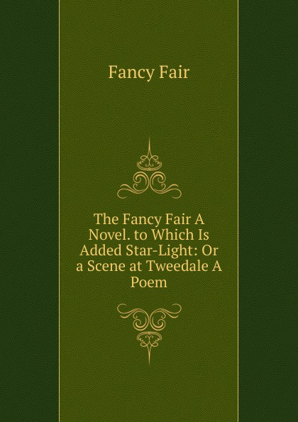 Fancy Fair The A Novel. to Which Is Added Star-Light: Or a Scene at Tweedale Poem.