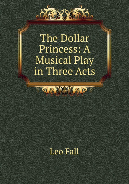 Leo Fall The Dollar Princess: A Musical Play in Three Acts e a bennett milestones a play in three acts