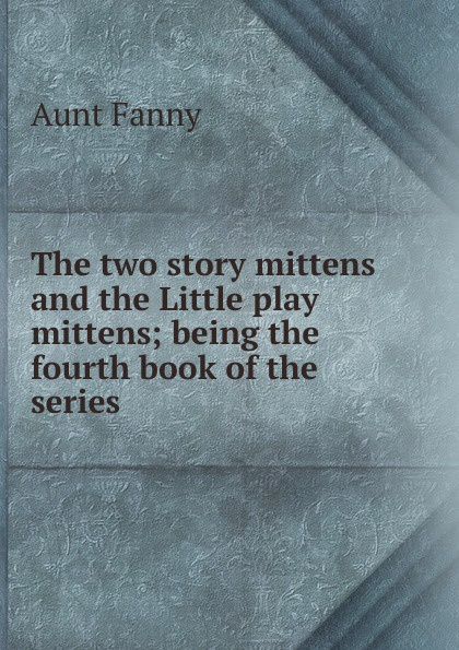 Aunt Fanny The two story mittens and the Little play mittens; being the fourth book of the series