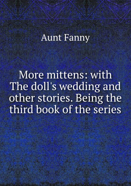 Aunt Fanny More mittens: with The doll.s wedding and other stories. Being the third book of the series