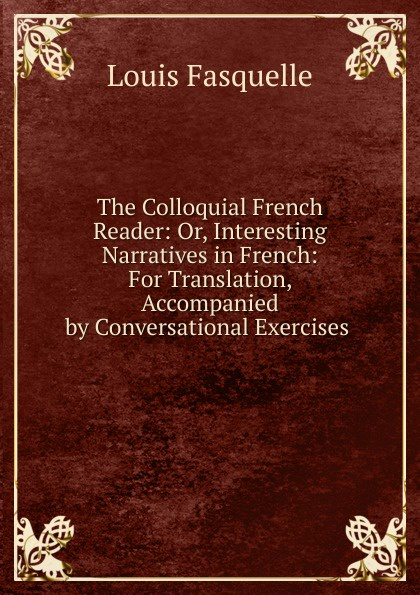 Louis Fasquelle The Colloquial French Reader: Or, Interesting Narratives in French: For Translation, Accompanied by Conversational Exercises . henri bué the new conversational first french reader