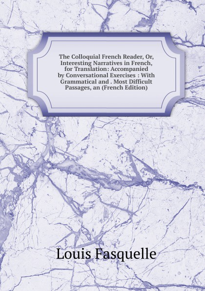 Louis Fasquelle The Colloquial French Reader, Or, Interesting Narratives in French, for Translation: Accompanied by Conversational Exercises : With Grammatical and . Most Difficult Passages, an (French Edition) henri bué the new conversational first french reader