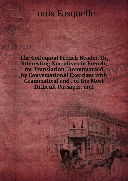 Louis Fasquelle The Colloquial French Reader, Or, Interesting Narratives in French, for Translation: Accompanied by Conversational Exercises with Grammatical and . of the Most Difficult Passages, and henri bué the new conversational first french reader