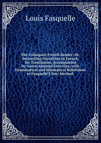 Louis Fasquelle The Colloquial French Reader: Or, Interesting Narratives in French, for Translation, Accompanied by Conversational Exercises, with Grammatical and Idiomatical References to Fasquelle.S New Method . henri bué the new conversational first french reader