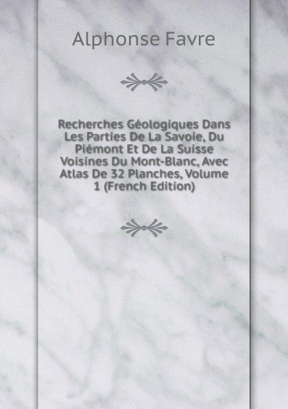 Alphonse Favre Recherches Geologiques Dans Les Parties De La Savoie, Du Piemont Et De La Suisse Voisines Du Mont-Blanc, Avec Atlas De 32 Planches, Volume 1 (French Edition) александр дюма le page du duc de savoie volume 1 french edition