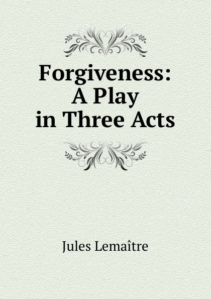 Jules Lemaitre Forgiveness: A Play in Three Acts e a bennett milestones a play in three acts