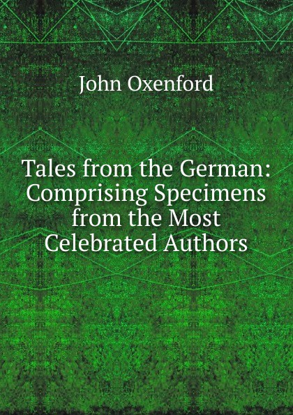 John Oxenford Tales from the German: Comprising Specimens from the Most Celebrated Authors коллектив авторов tales from the german comprising specimens from the most celebrated authors