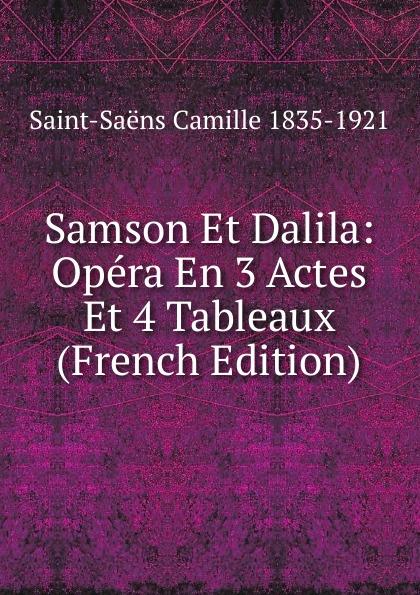 Saint-Saëns Camille 1835-1921 Samson Et Dalila: Opera En 3 Actes Et 4 Tableaux (French Edition) saint georges henri 1801 1875 martha opera comique en 4 actes et 6 tableaux french edition