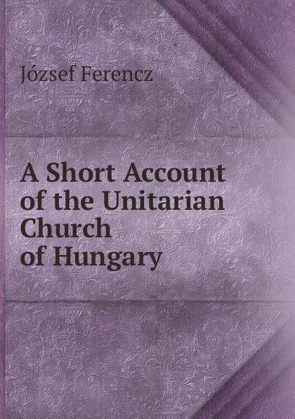 лучшая цена József Ferencz A Short Account of the Unitarian Church of Hungary