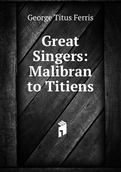 George Titus Ferris Great Singers: Malibran to Titiens george titus ferris great singers malibran to titiens