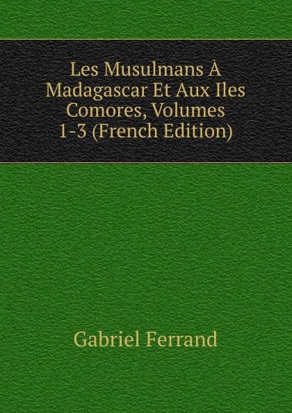 Gabriel Ferrand Les Musulmans A Madagascar Et Aux Iles Comores, Volumes 1-3 (French Edition) b f de lacombe voyage a madagascar et aux iles comores