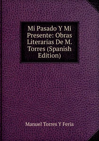 Manuel Torres Y Feria Mi Pasado Y Mi Presente: Obras Literarias De M. Torres (Spanish Edition) martha lucia lombana torres desde mi estancia