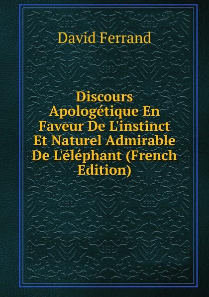 David Ferrand Discours Apologetique En Faveur De L.instinct Et Naturel Admirable L.elephant (French Edition)