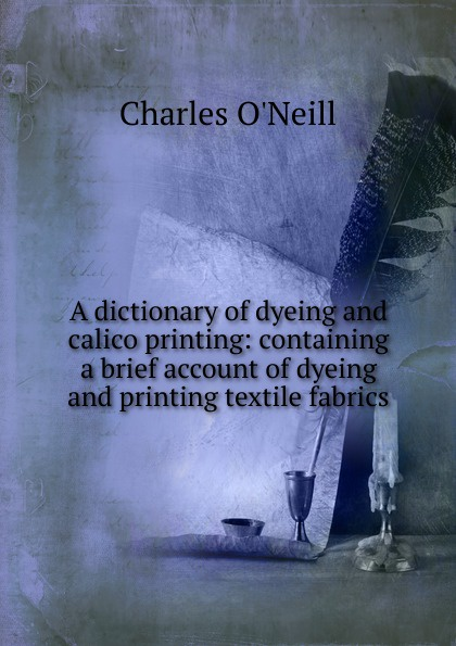 Charles O'Neill A dictionary of dyeing and calico printing: containing a brief account of dyeing and printing textile fabrics john hummel the dyeing of textile fabrics