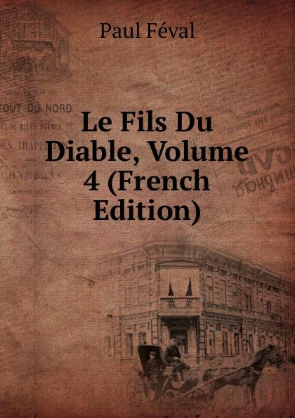 Фото - Féval Paul Le Fils Du Diable, Volume 4 (French Edition) jean paul gaultier le male