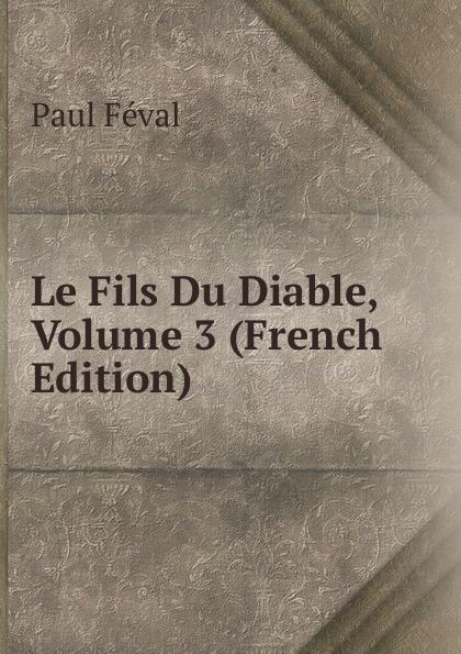 Фото - Féval Paul Le Fils Du Diable, Volume 3 (French Edition) jean paul gaultier le male