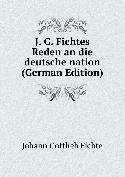 Johann Gottlieb Fichte J. G. Fichtes Reden an die deutsche nation (German Edition)