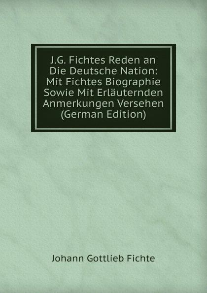 Johann Gottlieb Fichte J.G. Fichtes Reden an Die Deutsche Nation: Mit Biographie Sowie Erlauternden Anmerkungen Versehen (German Edition)