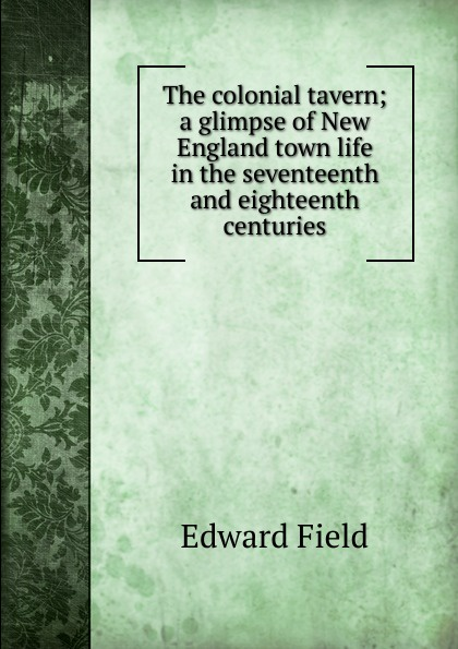 Field Edward The colonial tavern; a glimpse of New England town life in the seventeenth and eighteenth centuries the colonial williamsburg tavern cookbook