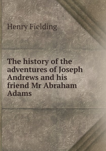 Фото - Fielding Henry The history of the adventures of Joseph Andrews and his friend Mr Abraham Adams fielding henry the adventues of joseph andrews and his friend mr abraham adams vol ii