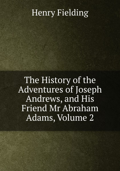 Фото - Fielding Henry The History of the Adventures of Joseph Andrews, and His Friend Mr Abraham Adams, Volume 2 fielding henry the adventues of joseph andrews and his friend mr abraham adams vol ii