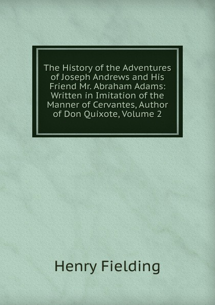 Фото - Fielding Henry The History of the Adventures of Joseph Andrews and His Friend Mr. Abraham Adams: Written in Imitation of the Manner of Cervantes, Author of Don Quixote, Volume 2 fielding henry the adventues of joseph andrews and his friend mr abraham adams vol ii