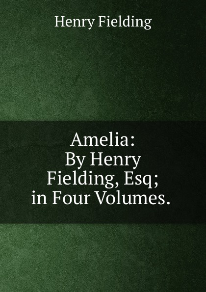Fielding Henry Amelia: By Henry Fielding, Esq; in Four Volumes. . fielding henry amelia 1