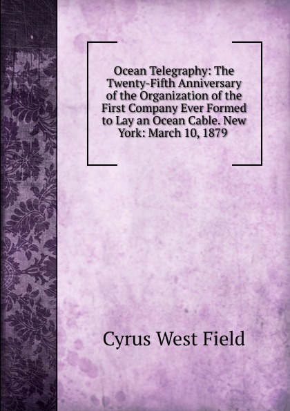 Ocean Telegraphy: The Twenty-Fifth Anniversary of the Organization of the First Company Ever Formed to Lay an Ocean Cable. New York: March 10, 1879 .
