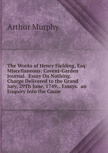 Murphy Arthur The Works of Henry Fielding, Esq: Miscellaneous: Covent-Garden Journal. Essay On Nothing. Charge Delivered to the Grand Jury, 29Th June, 1749. . Essays. an Enquiry Into the Cause fielding sarah remarks on clarissa 1749
