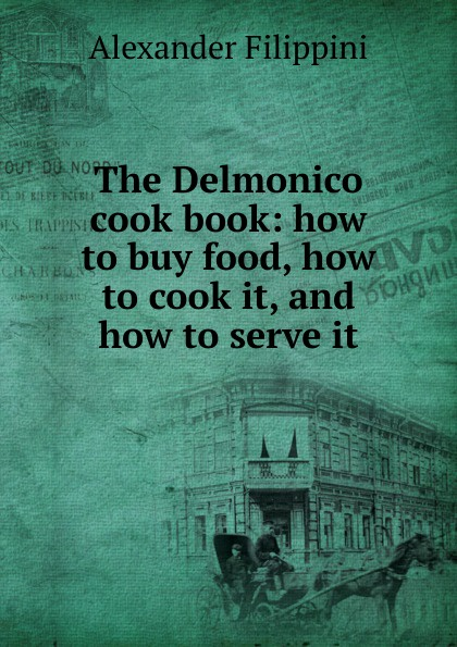 Alexander Filippini The Delmonico cook book: how to buy food, how to cook it, and how to serve it delia s how to cook book three