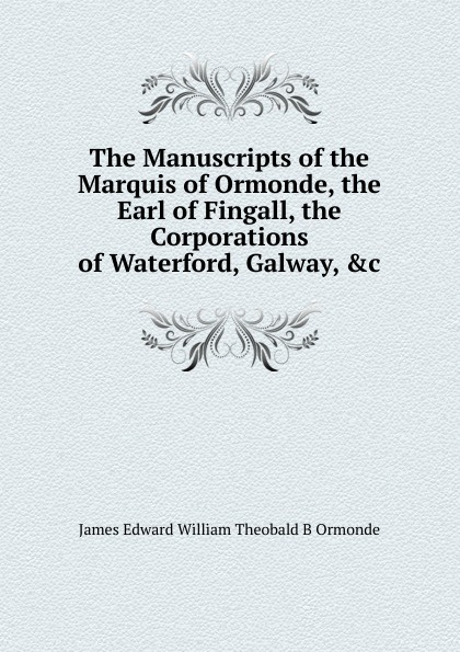 Ormonde James Edward William Theobald Butler The Manuscripts of the Marquis Ormonde, Earl Fingall, Corporations Waterford, Galway, .c