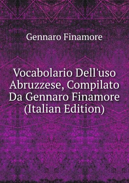 Gennaro Finamore Vocabolario Dell.uso Abruzzese, Compilato Da Gennaro Finamore (Italian Edition) gennaro canistro percorso inverso