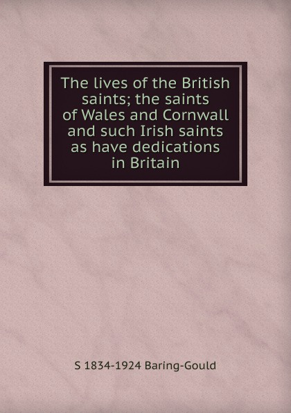 S. Baring-Gould The lives of the British saints; the saints of Wales and Cornwall and such Irish saints as have dedications in Britain s baring gould the lives of the british saints the saints of wales and cornwall and such irish saints as have dedications i n britain