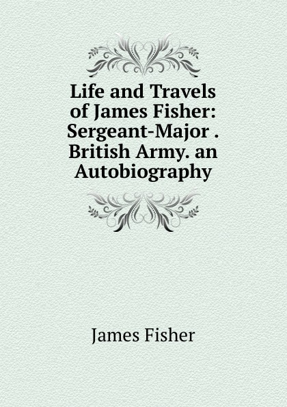 James Fisher Life and Travels of Fisher: Sergeant-Major .British Army. an Autobiography