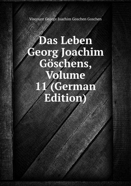 Viscount George Joachim Goschen Goschen Das Leben Georg Joachim Goschens, Volume 11 (German Edition) goschen george joachim reports and speeches on local taxation