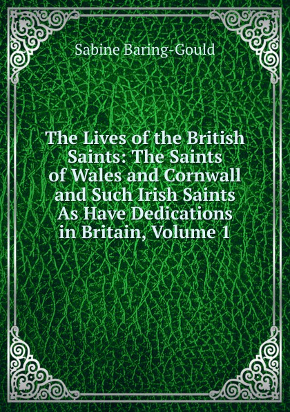 S. Baring-Gould The Lives of the British Saints: The Saints of Wales and Cornwall and Such Irish Saints As Have Dedications in Britain, Volume 1 s baring gould the lives of the saints volume 9