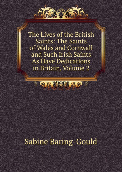 S. Baring-Gould The Lives of the British Saints: The Saints of Wales and Cornwall and Such Irish Saints As Have Dedications in Britain, Volume 2 s baring gould the lives of the saints volume 9