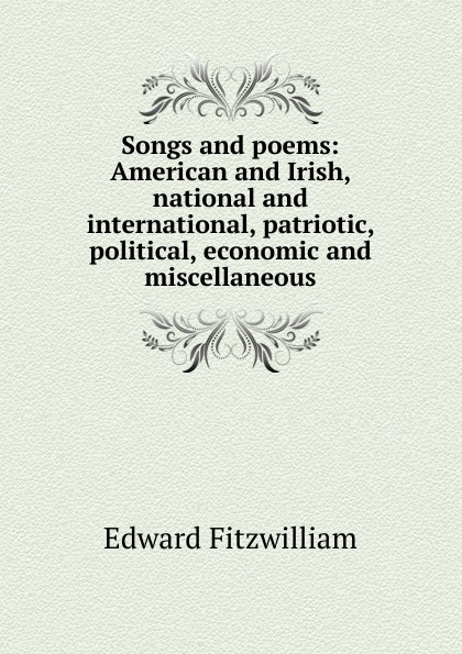 Edward Fitzwilliam Songs and poems: American and Irish, national and international, patriotic, political, economic and miscellaneous edward fitzwilliam songs and poems american and irish national and international patriotic political economic and miscellaneous